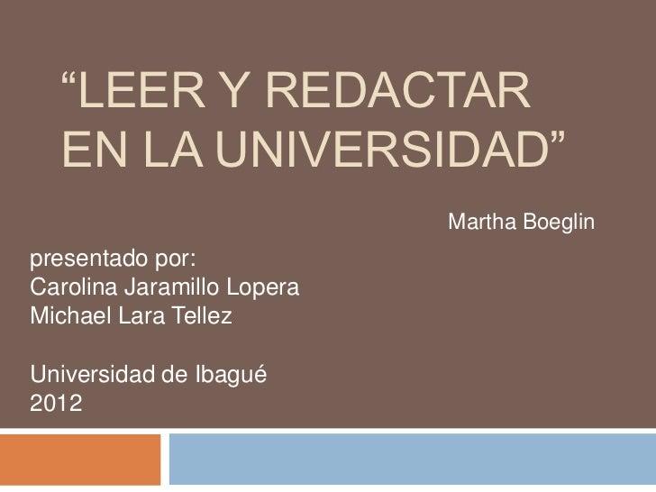 """""""LEER Y REDACTAR  EN LA UNIVERSIDAD""""                            Martha Boeglinpresentado por:Carolina Jaramillo LoperaMich..."""