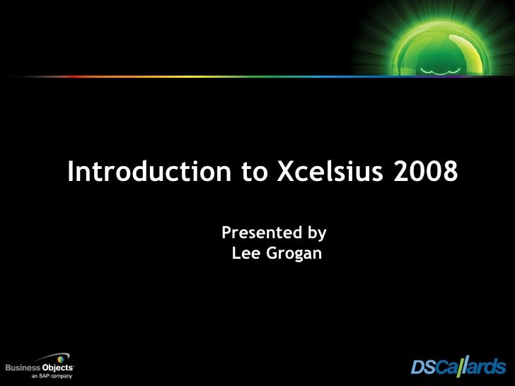 Introduction to Xcelsius 2008 Presented by   Lee Grogan