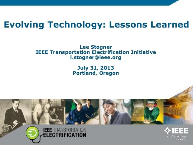 Evolving Technology: Lessons Learned Lee Stogner IEEE Transportation Electrification Initiative l.stogner@ieee.org July 31...