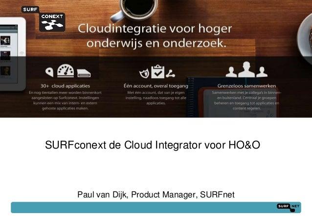 SURFconext de Cloud Integrator voor HO&O      Paul van Dijk, Product Manager, SURFnet                                     ...