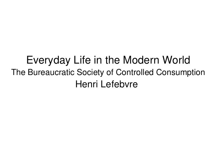 Everyday Life in the Modern World The Bureaucratic Society of Controlled Consumption Henri Lefebvre