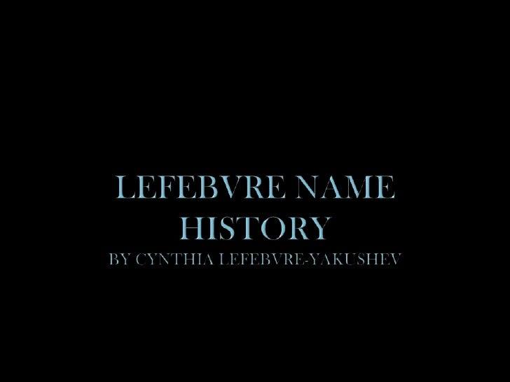 Lefebvre Name Historyby Cynthia Lefebvre-Yakushev<br />
