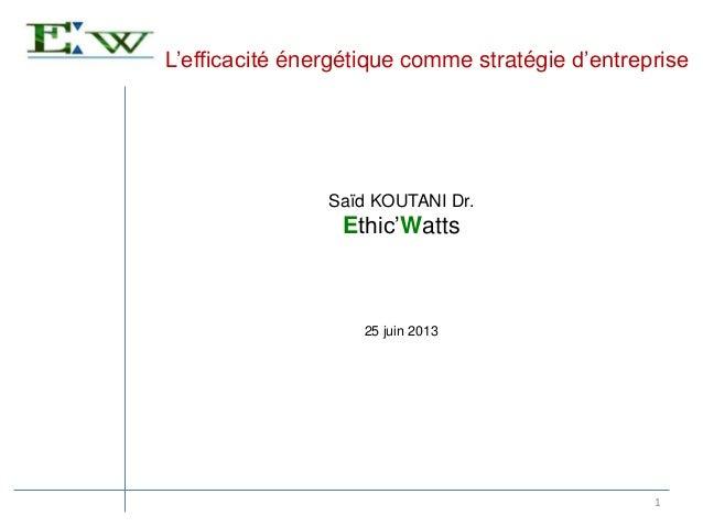 L'efficacité énergétique comme stratégie d'entreprise 1 Saïd KOUTANI Dr. Ethic'Watts 25 juin 2013