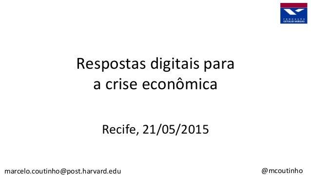 Respostas digitais para a crise econômica Recife, 21/05/2015 marcelo.coutinho@post.harvard.edu @mcoutinho