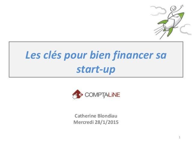 Les clés pour bien financer sa start-up Catherine Blondiau Mercredi 28/1/2015 1