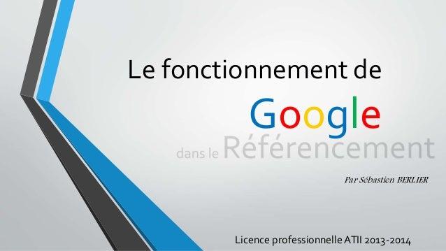Le fonctionnement de Google Par Sébastien BERLIER Licence professionnelle ATII 2013-2014