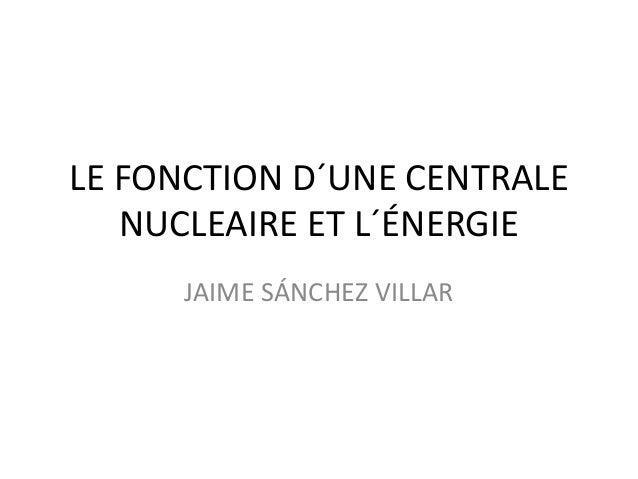 LE FONCTION D´UNE CENTRALE NUCLEAIRE ET L´ÉNERGIE JAIME SÁNCHEZ VILLAR