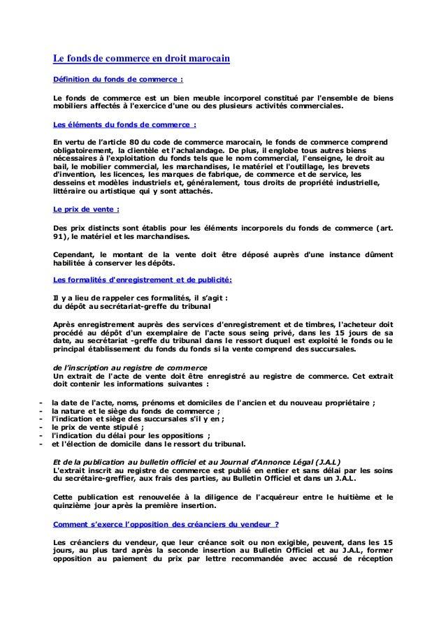Le fonds de commerce en droit marocain Définition du fonds de commerce : Le fonds de commerce est un bien meuble incorpore...