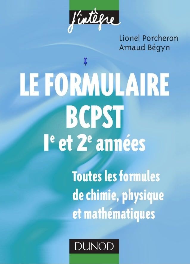 Lionel Porcheron  Arnaud Bégyn  Le formuLaire  BCPST  1e et 2e années  Toutes les formules  de chimie, physique  et mathém...