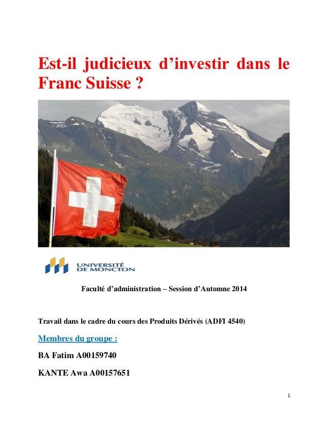 1  Est-il judicieux d'investir dans le Franc Suisse ? Faculté d'administration – Session d'Automne 2014 Travail dans le ca...