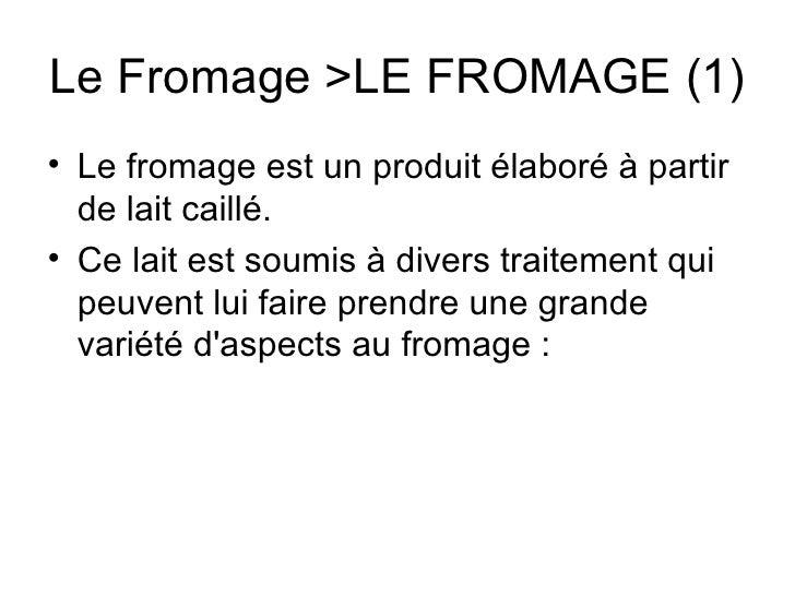 Le Fromage >LE FROMAGE (1) <ul><li>Le fromage est un produit élaboré à partir de lait caillé. </li></ul><ul><li>Ce lait es...