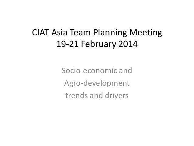 CIAT Asia Team Planning Meeting 19-21 February 2014 Socio-economic and Agro-development trends and drivers