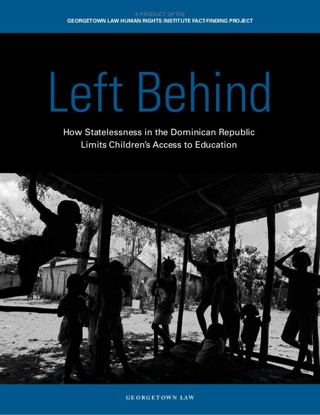 How Statelessness in the Dominican Republic Limits Children's Access to Education G E O R G E T O W N L AW Left Behind A P...