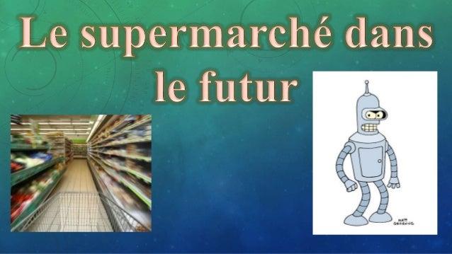 • + Le supermarché du futur aura deux possibilités: • 1). Nous aurons une machine chez nous, alors nous pourrons choisir l...