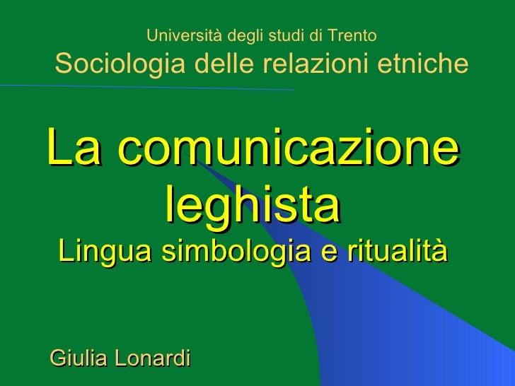 La comunicazione leghista Lingua simbologia e ritualità Università degli studi di Trento Sociologia delle relazioni etnich...