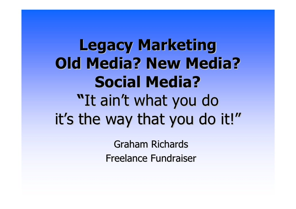 "Legacy Marketing Old Media? New Media?         Social Media?      ""It ain't what you do it's the way that you do it!""     ..."