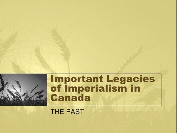 Important Legacies of Imperialism in Canada THE PAST