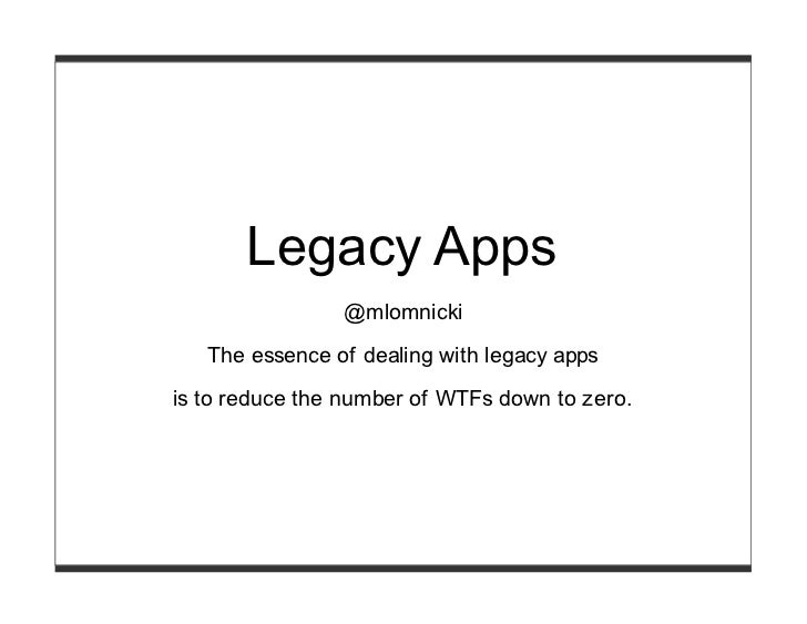 Legacy Apps                @mlomnicki   The essence of dealing with legacy appsis to reduce the number of WTFs down to zero.