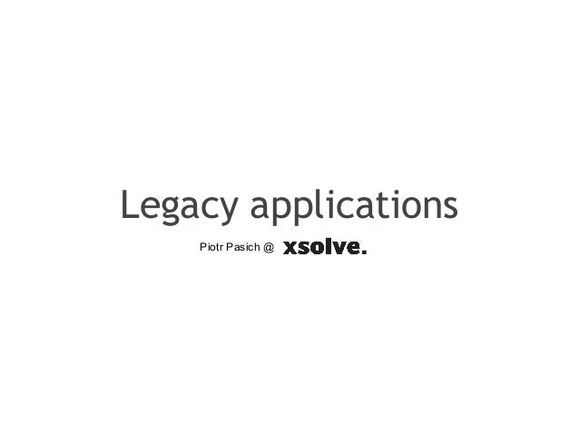 Legacy applicationsPiotr Pasich @