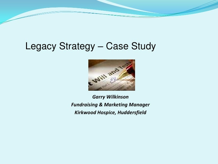 Legacy Strategy – Case Study<br />Garry Wilkinson<br />Fundraising & Marketing Manager<br />Kirkwood Hospice, Huddersfield...