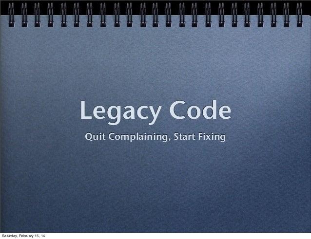 Legacy Code Quit Complaining, Start Fixing  Saturday, February 15, 14