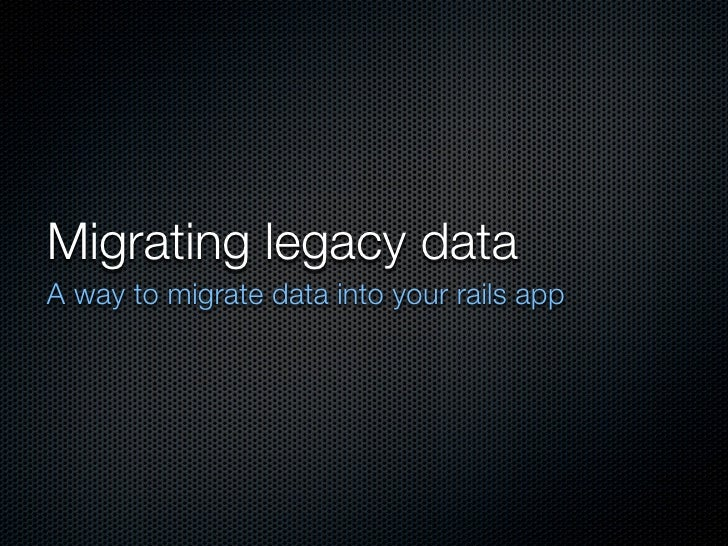 Migrating legacy data A way to migrate data into your rails app