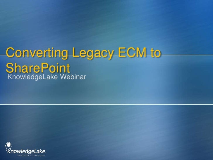 Converting Legacy ECM to SharePoint<br />KnowledgeLake Webinar<br />