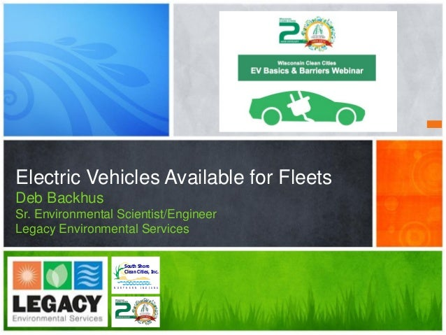 Electric Vehicles Available for Fleets Deb Backhus Sr. Environmental Scientist/Engineer Legacy Environmental Services Sout...