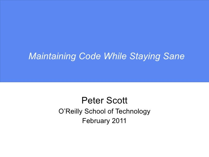 Maintaining Code While Staying Sane Peter Scott O'Reilly School of Technology February 2011
