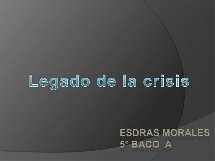 Legado de la crisis<br />Esdras Morales5° baco  a<br />