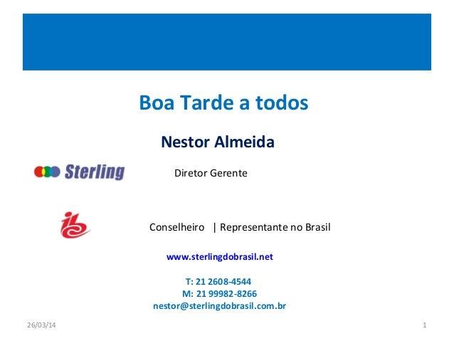 Boa Tarde a todos Nestor Almeida 26/03/14 1 www.sterlingdobrasil.net T: 21 2608-4544 M: 21 99982-8266 nestor@sterlingdobra...