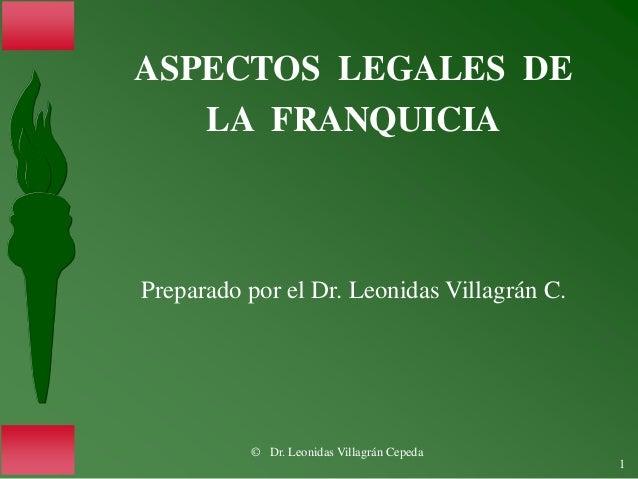 © Dr. Leonidas Villagrán Cepeda 1 ASPECTOS LEGALES DE LA FRANQUICIA Preparado por el Dr. Leonidas Villagrán C.