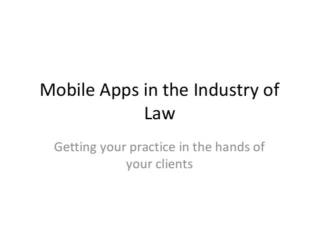 Mobile Apps in the Industry of Law Getting your practice in the hands of your clients