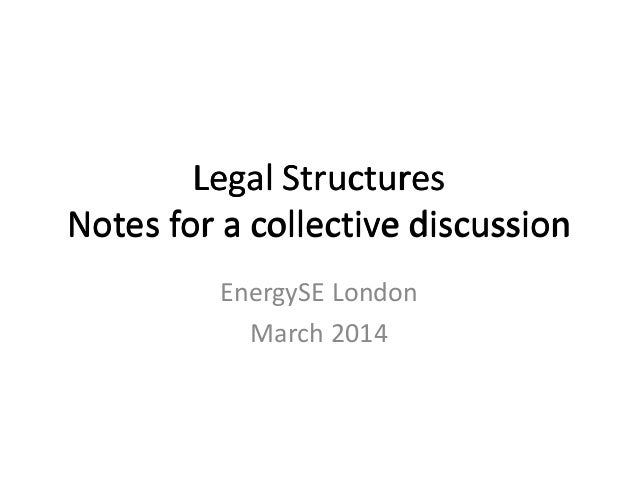 Legal Structures Notes for a collective discussion EnergySE London March 2014 Legal Structures Notes for a collective disc...