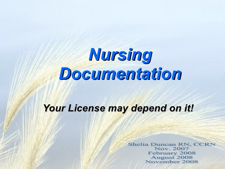 Nursing Documentation Your License may depend on it! Shelia Duncan RN, CCRN Nov. 2007 February 2008 August 2008 November 2...