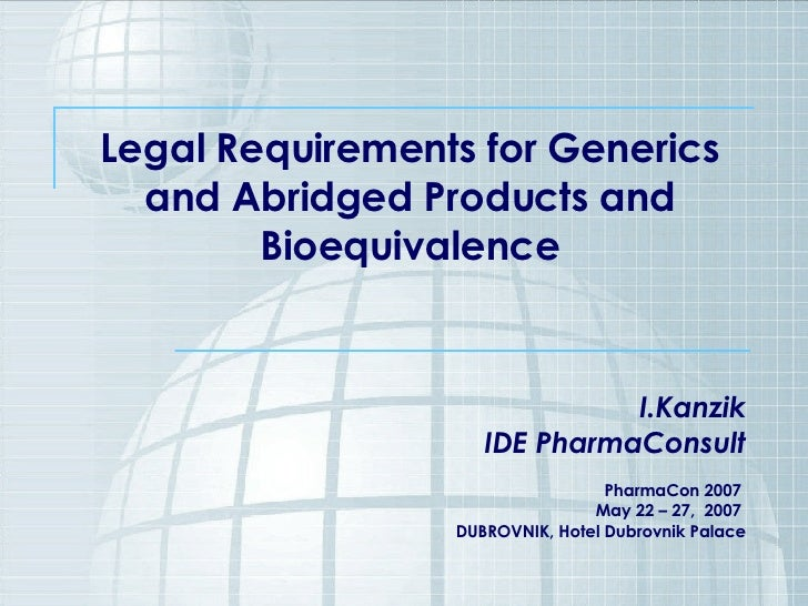 Legal Requirements for Generics and Abridged Products and Bioequivalence I.Kanzik IDE PharmaConsult PharmaCon 2007  May 22...