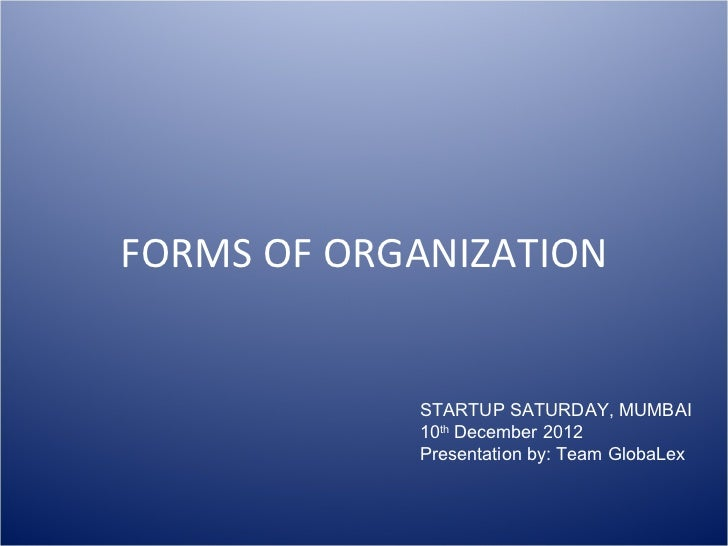 FORMS OF ORGANIZATION STARTUP SATURDAY, MUMBAI 10 th  December 2012 Presentation by: Team GlobaLex