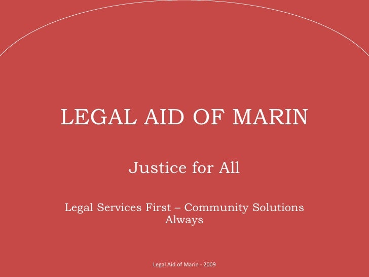 LEGAL AID OF MARIN Justice for All Legal Services First – Community Solutions Always Legal Aid of Marin - 2009