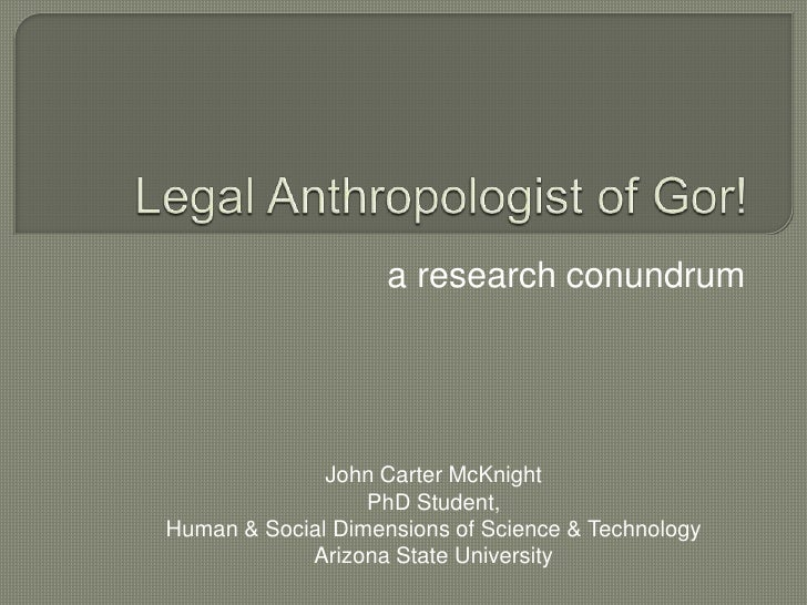 Legal Anthropologist of Gor!<br /> a research conundrum<br />John Carter McKnight<br />PhD Student,<br />Human & Social Di...