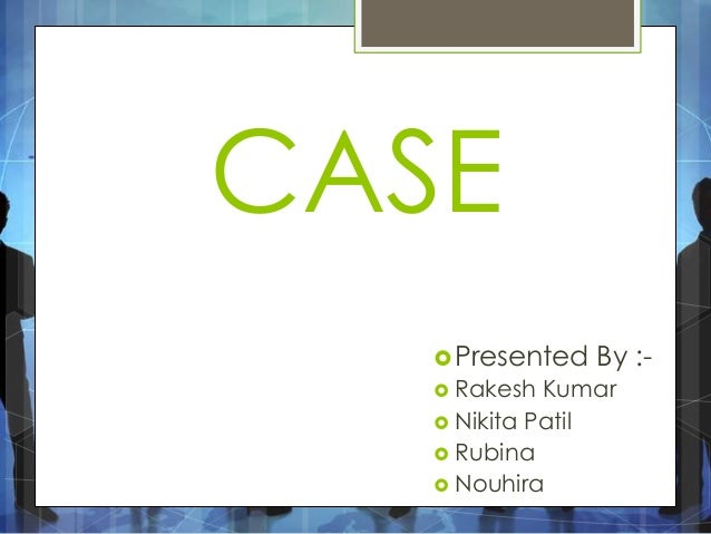 CASE Presented By :-  Rakesh Kumar  Nikita Patil  Rubina  Nouhira