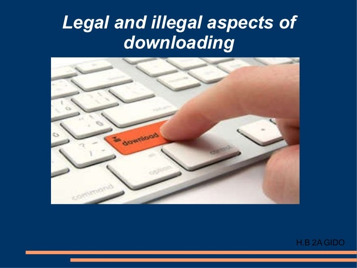 legal and illegal aspects of downloading