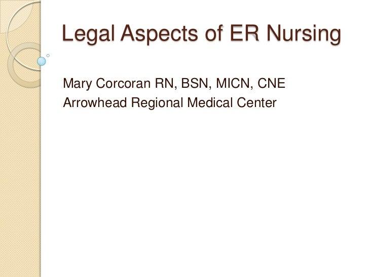 Legal Aspects of ER Nursing<br />Mary Corcoran RN, BSN, MICN, CNE<br />Arrowhead Regional Medical Center<br />
