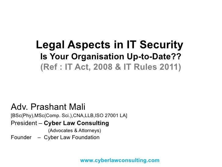 Legal Aspects in IT Security   Is Your Organisation Up-to-Date?? (Ref : IT Act, 2008 & IT Rules 2011) Adv. Prashant Mali [...