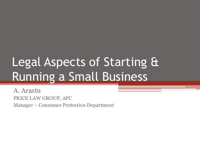 Legal Aspects of Starting &Running a Small BusinessA. ArastuPRICE LAW GROUP, APCManager – Consumer Protection Department
