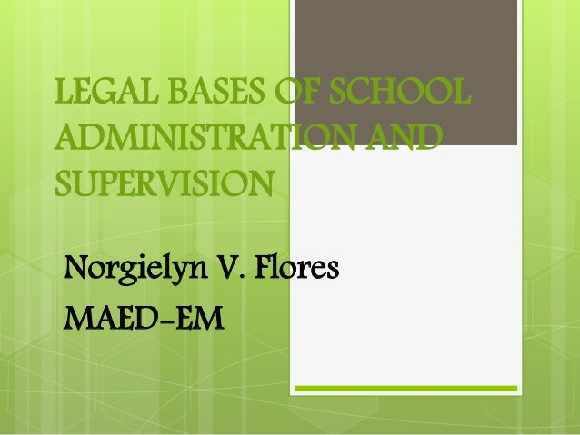 LEGAL BASES OF SCHOOL ADMINISTRATION AND SUPERVISION Norgielyn V. Flores MAED-EM