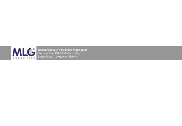 Подготовка ИТ-бизнеса к продаже  Сергей Сек, ЮК  MLG Consulting LegalCamp ,  14  марта, 2010 г.