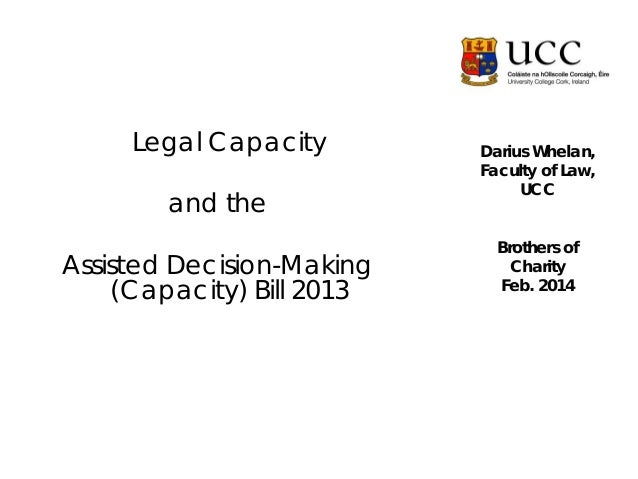 Legal Capacity and the Assisted Decision-Making (Capacity) Bill 2013  Darius Whelan, Faculty of Law, UCC Brothers of Chari...