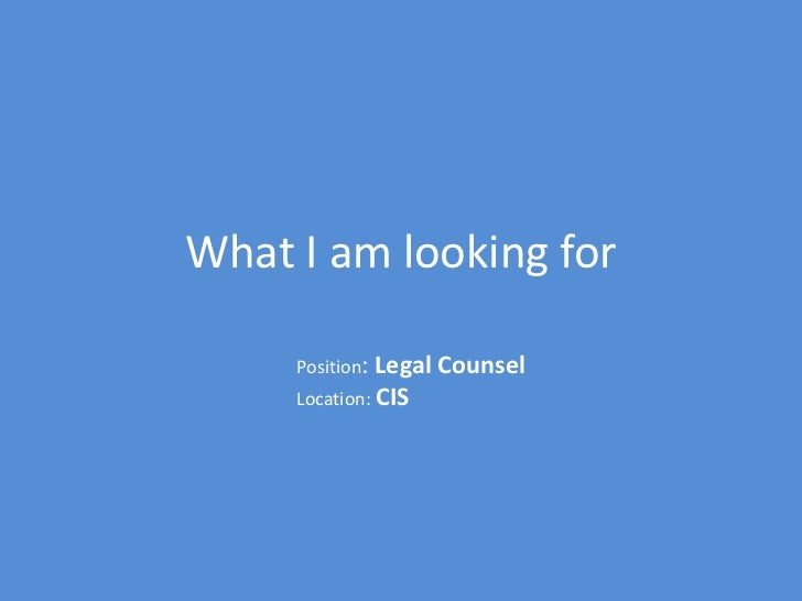 What I am looking for     Position: Legal Counsel     Location: CIS