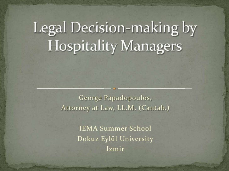 Legal Decision-making by Hospitality Managers <br />George Papadopoulos, <br />Attorney at Law, LL.M. (Cantab.)<br />IEMA ...
