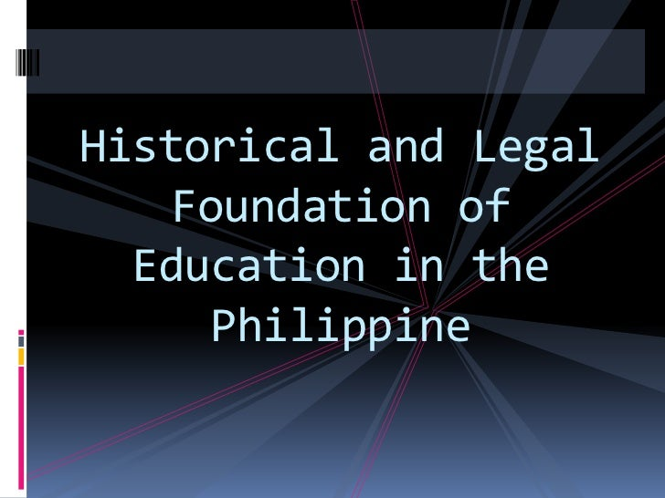 Historical and Legal    Foundation of  Education in the      Philippine